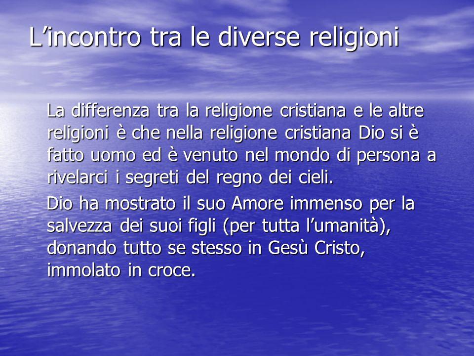 L'incontro tra le diverse religioni La differenza tra la religione cristiana e le altre religioni è che nella religione cristiana Dio si è fatto uomo ed è venuto nel mondo di persona a rivelarci i segreti del regno dei cieli.