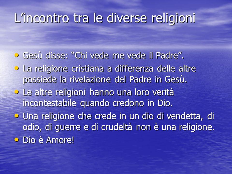 L'incontro tra le diverse religioni Gesù disse: Chi vede me vede il Padre .
