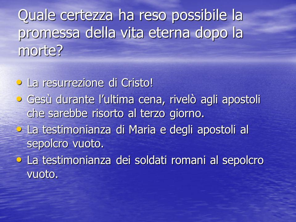 Quale certezza ha reso possibile la promessa della vita eterna dopo la morte? La resurrezione di Cristo! La resurrezione di Cristo! Gesù durante l'ult