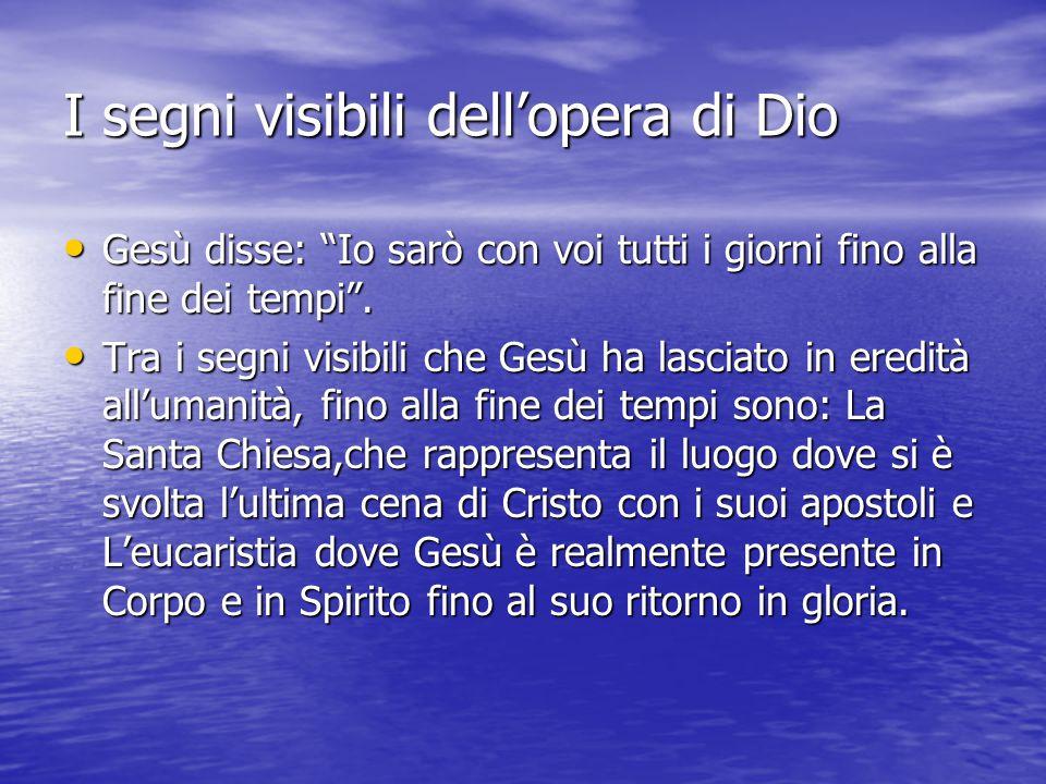 I segni visibili dell'opera di Dio Gesù disse: Io sarò con voi tutti i giorni fino alla fine dei tempi .