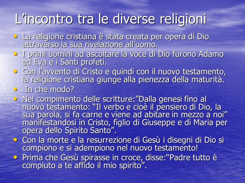 L'incontro tra le diverse religioni La religione cristiana è stata creata per opera di Dio attraverso la sua rivelazione all'uomo. La religione cristi