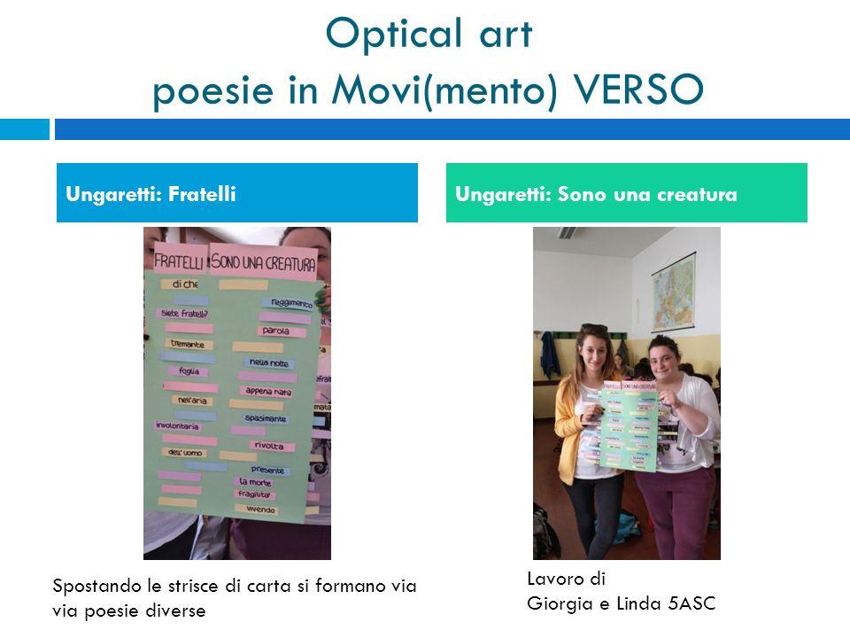 Optical art poesie in Movi(mento) VERSO Ungaretti: FratelliUngaretti: Sono una creatura Lavoro di Giorgia e Linda 5ASC Spostando le strisce di carta s