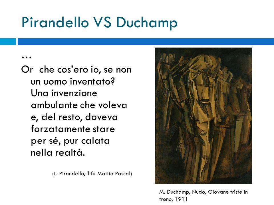 Pirandello VS Duchamp … Or che cos'ero io, se non un uomo inventato? Una invenzione ambulante che voleva e, del resto, doveva forzatamente stare per s