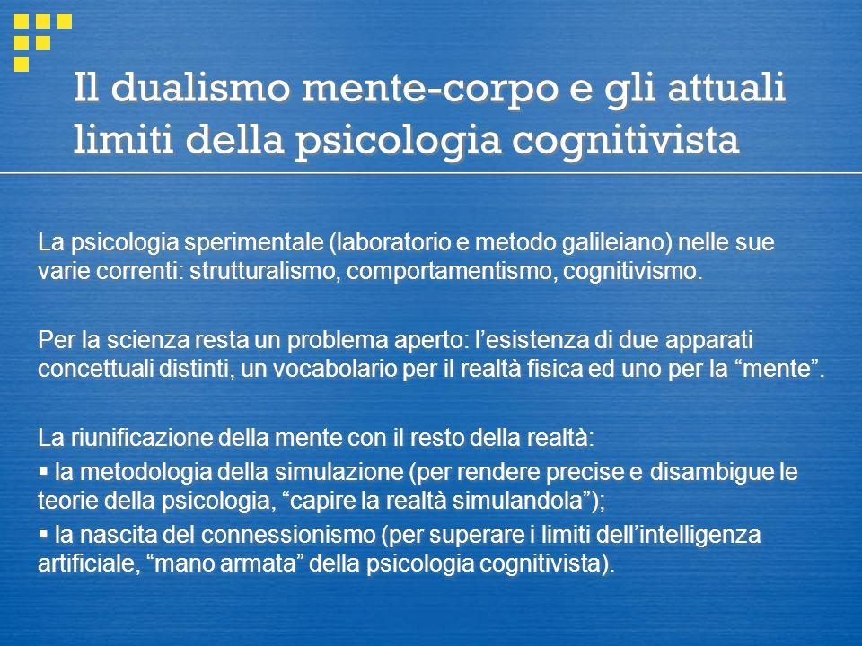 Il dualismo mente-corpo e gli attuali limiti della psicologia cognitivista La psicologia sperimentale (laboratorio e metodo galileiano) nelle sue varie correnti: strutturalismo, comportamentismo, cognitivismo.