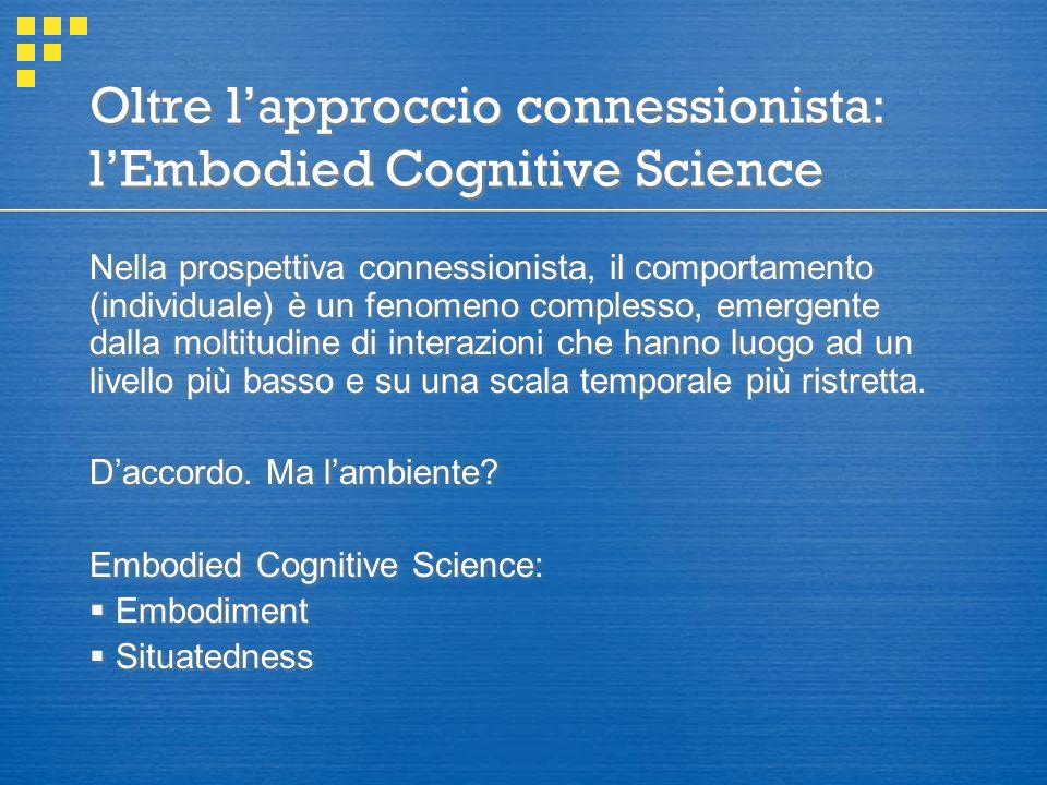 Oltre l'approccio connessionista: l'Embodied Cognitive Science Nella prospettiva connessionista, il comportamento (individuale) è un fenomeno complesso, emergente dalla moltitudine di interazioni che hanno luogo ad un livello più basso e su una scala temporale più ristretta.