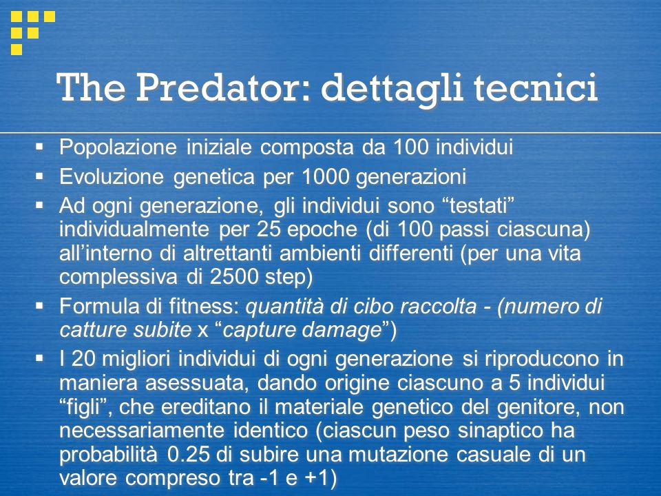 The Predator: dettagli tecnici  Popolazione iniziale composta da 100 individui  Evoluzione genetica per 1000 generazioni  Ad ogni generazione, gli individui sono testati individualmente per 25 epoche (di 100 passi ciascuna) all'interno di altrettanti ambienti differenti (per una vita complessiva di 2500 step)  Formula di fitness: quantità di cibo raccolta - (numero di catture subite x capture damage )  I 20 migliori individui di ogni generazione si riproducono in maniera asessuata, dando origine ciascuno a 5 individui figli , che ereditano il materiale genetico del genitore, non necessariamente identico (ciascun peso sinaptico ha probabilità 0.25 di subire una mutazione casuale di un valore compreso tra -1 e +1)  Popolazione iniziale composta da 100 individui  Evoluzione genetica per 1000 generazioni  Ad ogni generazione, gli individui sono testati individualmente per 25 epoche (di 100 passi ciascuna) all'interno di altrettanti ambienti differenti (per una vita complessiva di 2500 step)  Formula di fitness: quantità di cibo raccolta - (numero di catture subite x capture damage )  I 20 migliori individui di ogni generazione si riproducono in maniera asessuata, dando origine ciascuno a 5 individui figli , che ereditano il materiale genetico del genitore, non necessariamente identico (ciascun peso sinaptico ha probabilità 0.25 di subire una mutazione casuale di un valore compreso tra -1 e +1)