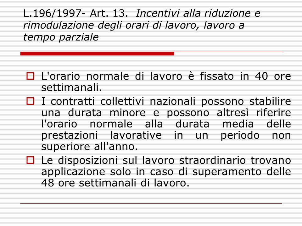 L.196/1997- Art. 13. Incentivi alla riduzione e rimodulazione degli orari di lavoro, lavoro a tempo parziale  L'orario normale di lavoro è fissato in