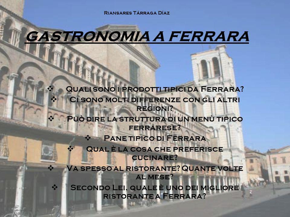 Riansares Tárraga Díaz GASTRONOMIA A FERRARA  Quali sono i prodotti tipici da Ferrara?  Ci sono molti differenze con gli altri regioni?  Può dire l