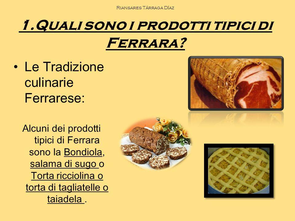 Riansares Tárraga Díaz 1.Quali sono i prodotti tipici di Ferrara? Le Tradizione culinarie Ferrarese: Alcuni dei prodotti tipici di Ferrara sono la Bon