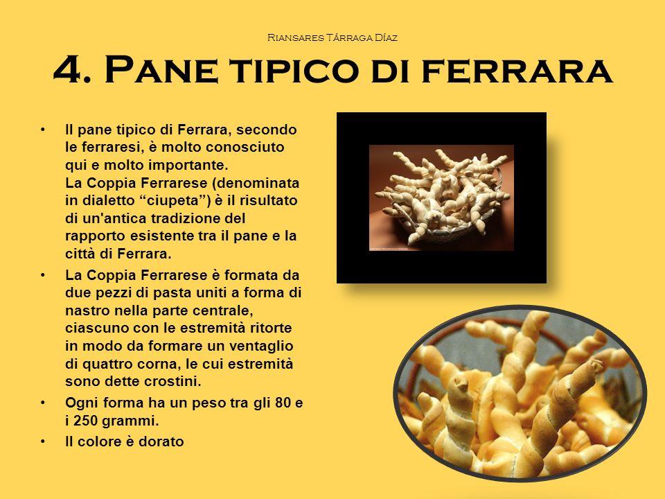 Riansares Tárraga Díaz 4. Pane tipico di ferrara Il pane tipico di Ferrara, secondo le ferraresi, è molto conosciuto qui e molto importante. La Coppia