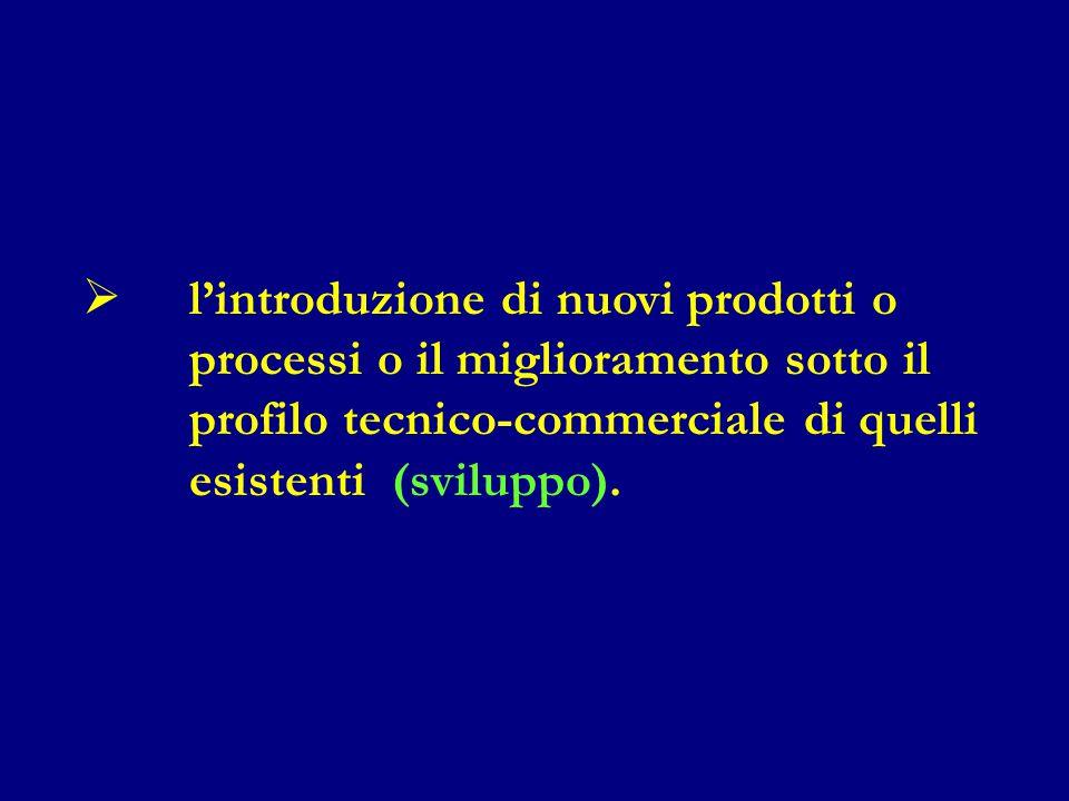  l'introduzione di nuovi prodotti o processi o il miglioramento sotto il profilo tecnico-commerciale di quelli esistenti (sviluppo).