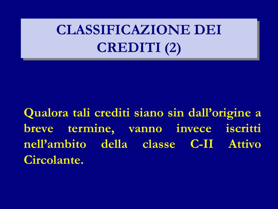CLASSIFICAZIONE DEI CREDITI (2) Qualora tali crediti siano sin dall'origine a breve termine, vanno invece iscritti nell'ambito della classe C-II Attiv