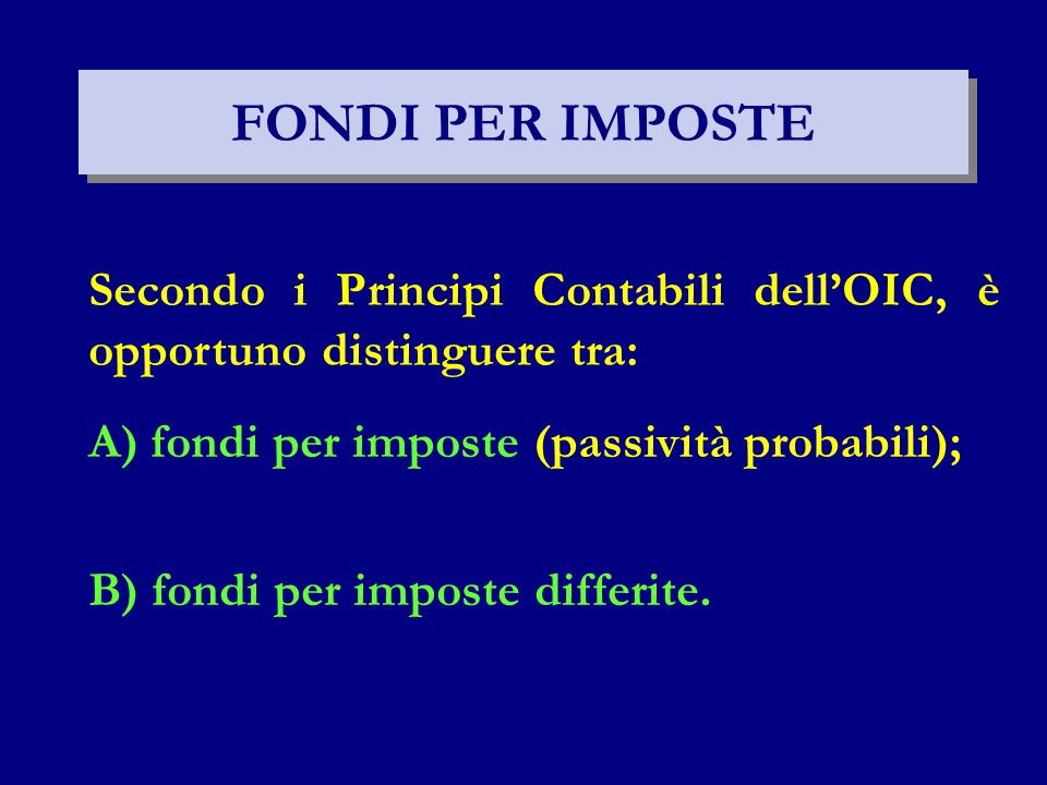FONDI PER IMPOSTE Secondo i Principi Contabili dell'OIC, è opportuno distinguere tra: A) fondi per imposte (passività probabili); B) fondi per imposte differite.