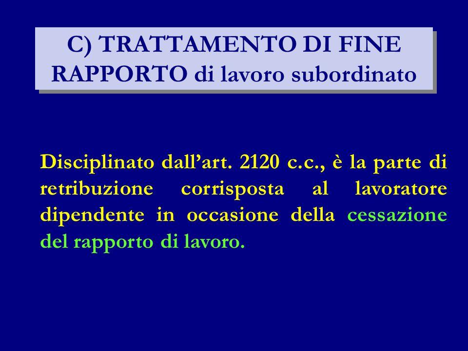C) TRATTAMENTO DI FINE RAPPORTO di lavoro subordinato Disciplinato dall'art. 2120 c.c., è la parte di retribuzione corrisposta al lavoratore dipendent