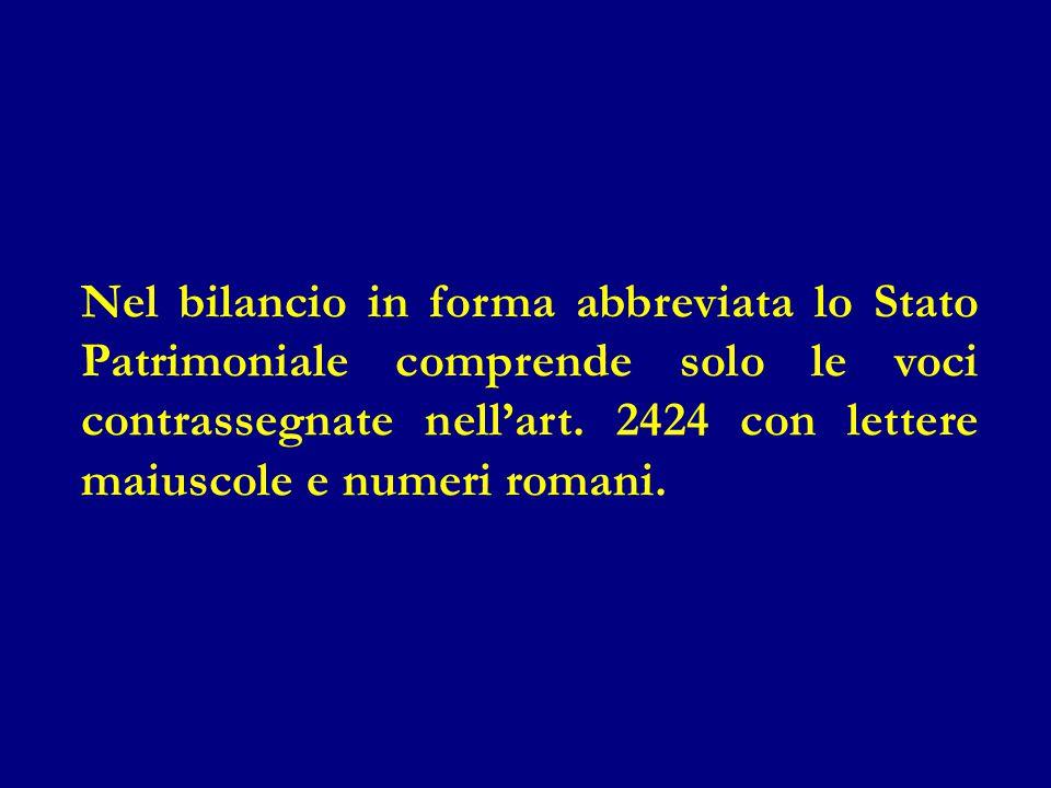 Nel bilancio in forma abbreviata lo Stato Patrimoniale comprende solo le voci contrassegnate nell'art. 2424 con lettere maiuscole e numeri romani.