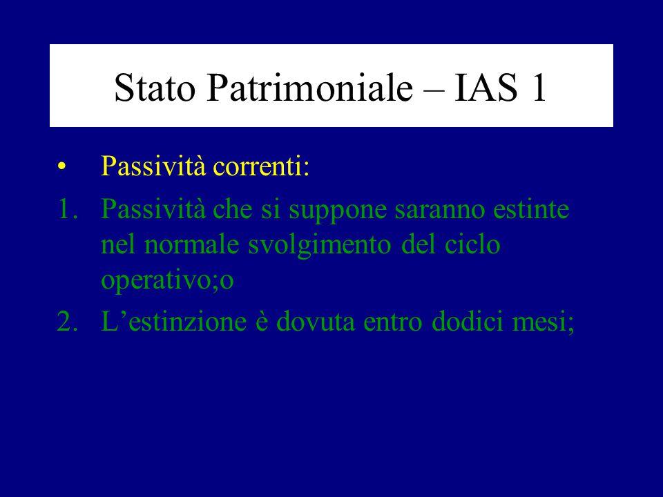 Stato Patrimoniale – IAS 1 Passività correnti: 1.Passività che si suppone saranno estinte nel normale svolgimento del ciclo operativo;o 2.L'estinzione è dovuta entro dodici mesi;