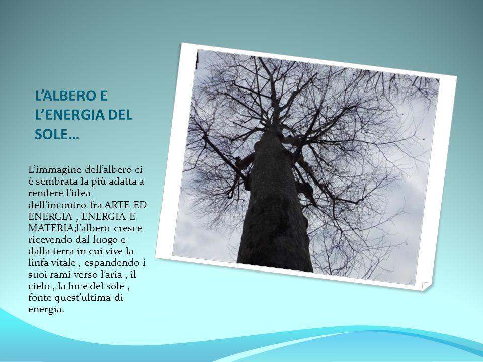 L'ALBERO E L'ENERGIA DEL SOLE… L'immagine dell'albero ci è sembrata la più adatta a rendere l'idea dell'incontro fra ARTE ED ENERGIA, ENERGIA E MATERI