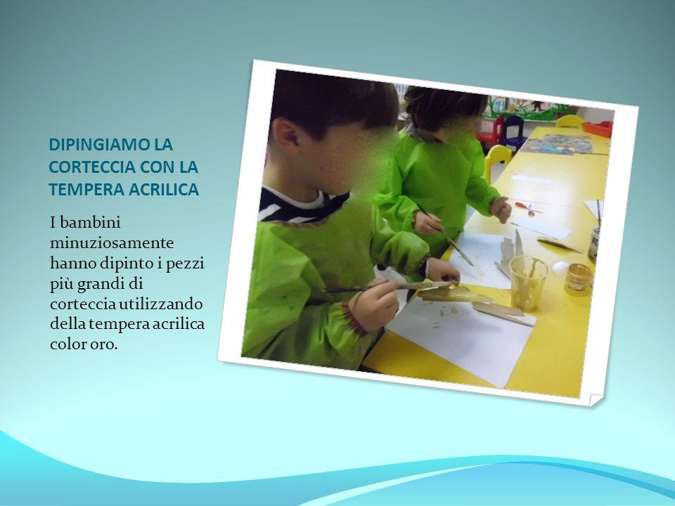 DIPINGIAMO LA CORTECCIA CON LA TEMPERA ACRILICA I bambini minuziosamente hanno dipinto i pezzi più grandi di corteccia utilizzando della tempera acril