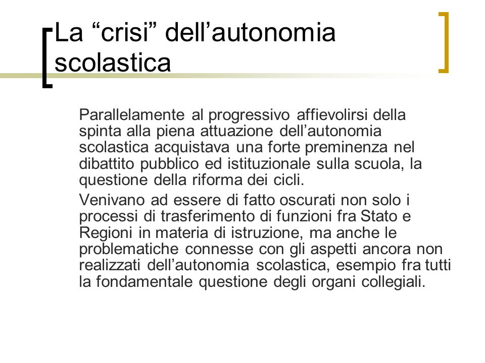La crisi dell'autonomia scolastica Parallelamente al progressivo affievolirsi della spinta alla piena attuazione dell'autonomia scolastica acquistava una forte preminenza nel dibattito pubblico ed istituzionale sulla scuola, la questione della riforma dei cicli.