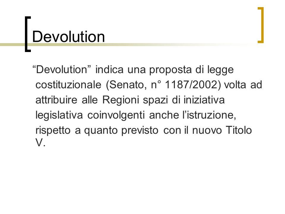 Devolution Devolution indica una proposta di legge costituzionale (Senato, n° 1187/2002) volta ad attribuire alle Regioni spazi di iniziativa legislativa coinvolgenti anche l'istruzione, rispetto a quanto previsto con il nuovo Titolo V.