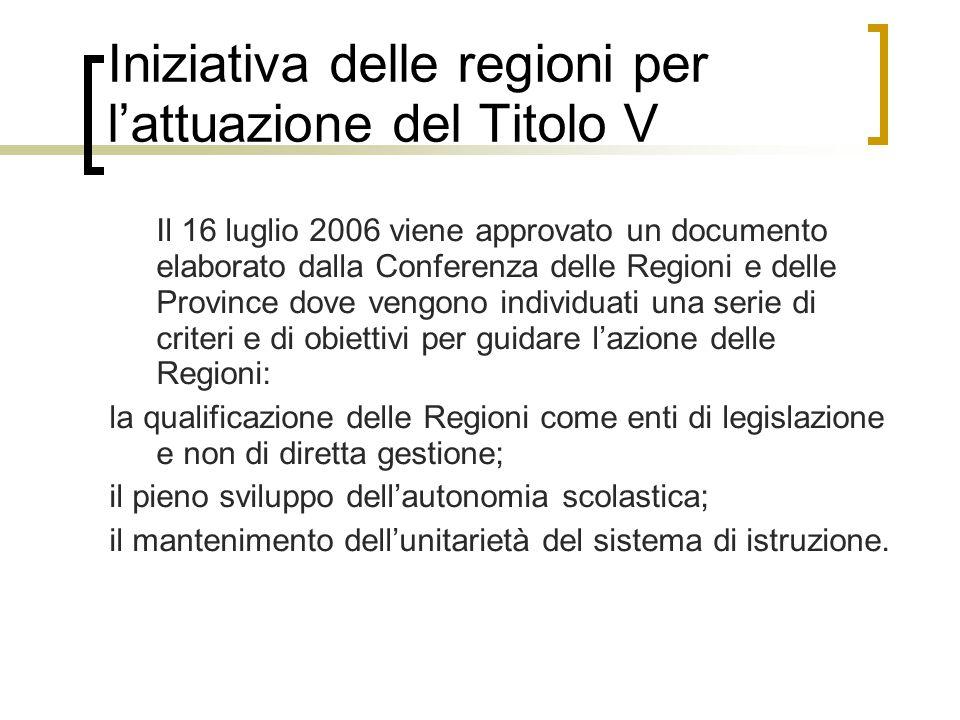 Iniziativa delle regioni per l'attuazione del Titolo V Il 16 luglio 2006 viene approvato un documento elaborato dalla Conferenza delle Regioni e delle Province dove vengono individuati una serie di criteri e di obiettivi per guidare l'azione delle Regioni: la qualificazione delle Regioni come enti di legislazione e non di diretta gestione; il pieno sviluppo dell'autonomia scolastica; il mantenimento dell'unitarietà del sistema di istruzione.
