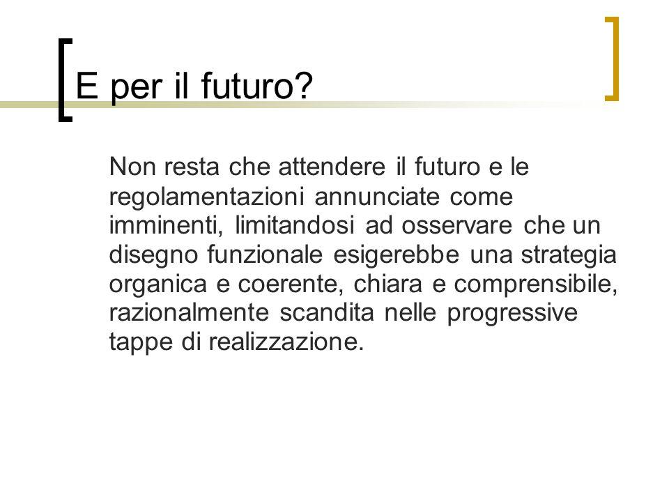 E per il futuro? Non resta che attendere il futuro e le regolamentazioni annunciate come imminenti, limitandosi ad osservare che un disegno funzionale