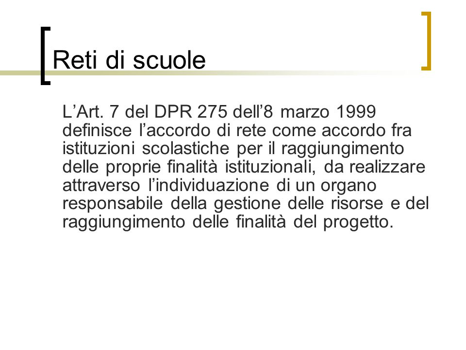 Reti di scuole L'Art. 7 del DPR 275 dell'8 marzo 1999 definisce l'accordo di rete come accordo fra istituzioni scolastiche per il raggiungimento delle