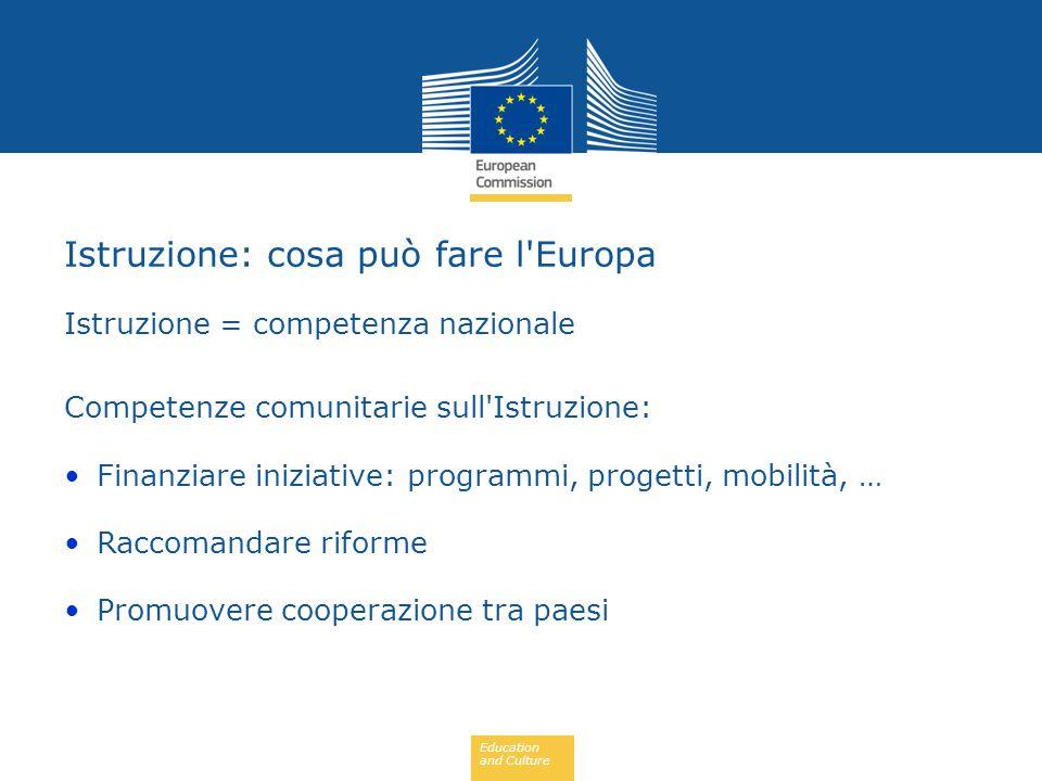 Education and Culture Istruzione = competenza nazionale Competenze comunitarie sull Istruzione: Finanziare iniziative: programmi, progetti, mobilità, … Raccomandare riforme Promuovere cooperazione tra paesi Istruzione: cosa può fare l Europa