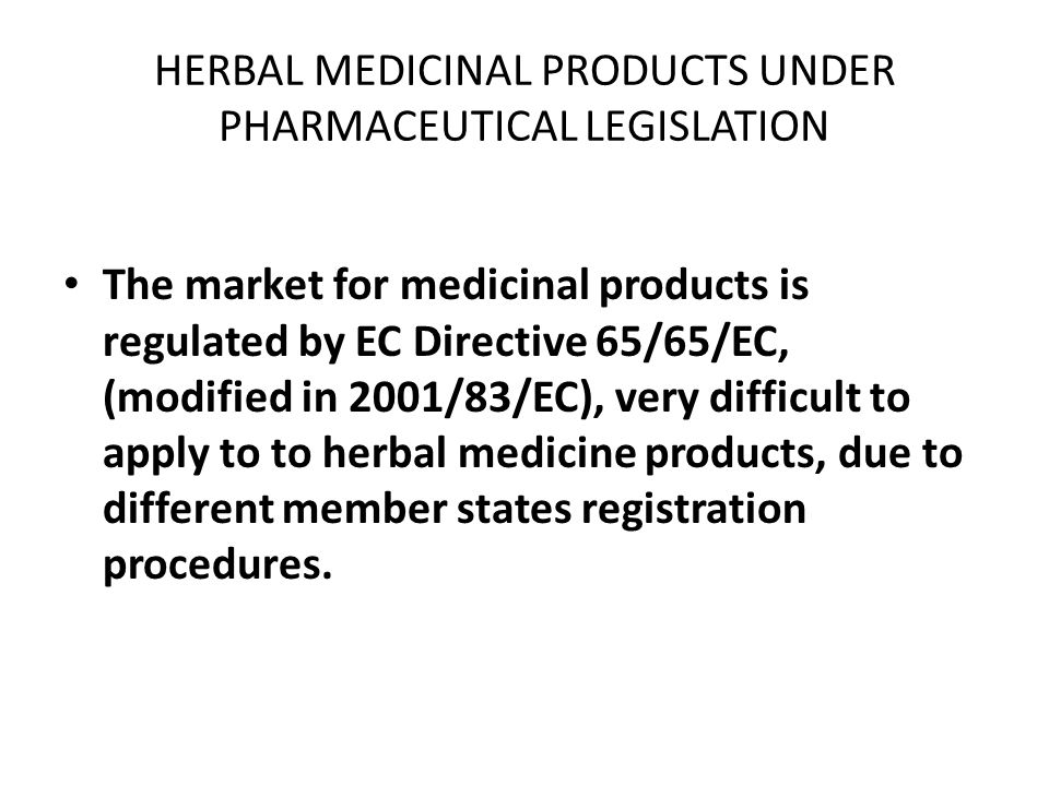 HERBAL MEDICINAL PRODUCTS UNDER PHARMACEUTICAL LEGISLATION The market for medicinal products is regulated by EC Directive 65/65/EC, (modified in 2001/83/EC), very difficult to apply to to herbal medicine products, due to different member states registration procedures.