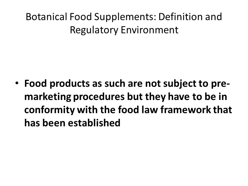Botanical Food Supplements: Definition and Regulatory Environment Food products as such are not subject to pre- marketing procedures but they have to be in conformity with the food law framework that has been established