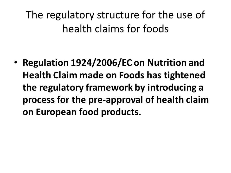 The regulatory structure for the use of health claims for foods Regulation 1924/2006/EC on Nutrition and Health Claim made on Foods has tightened the regulatory framework by introducing a process for the pre-approval of health claim on European food products.