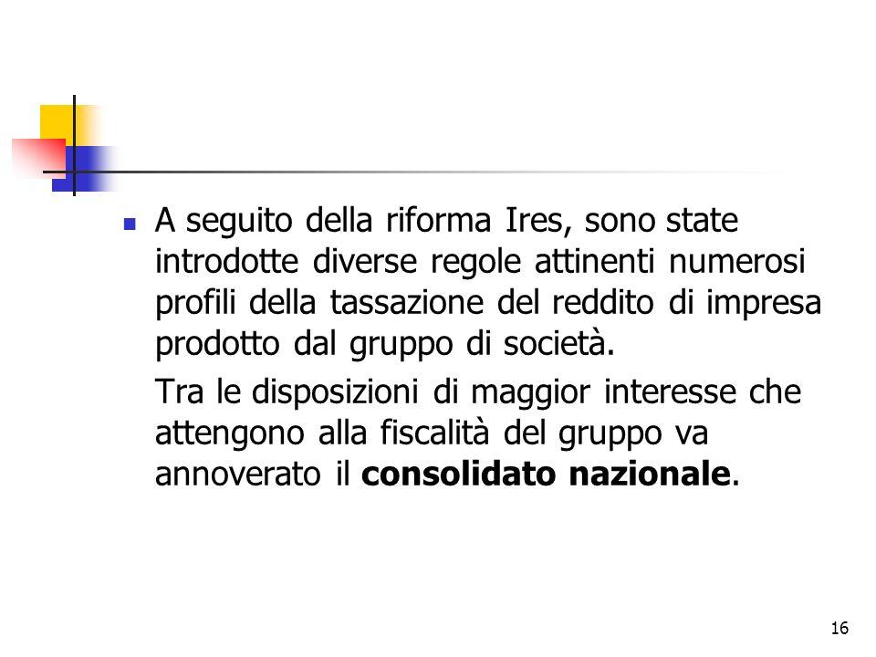16 A seguito della riforma Ires, sono state introdotte diverse regole attinenti numerosi profili della tassazione del reddito di impresa prodotto dal