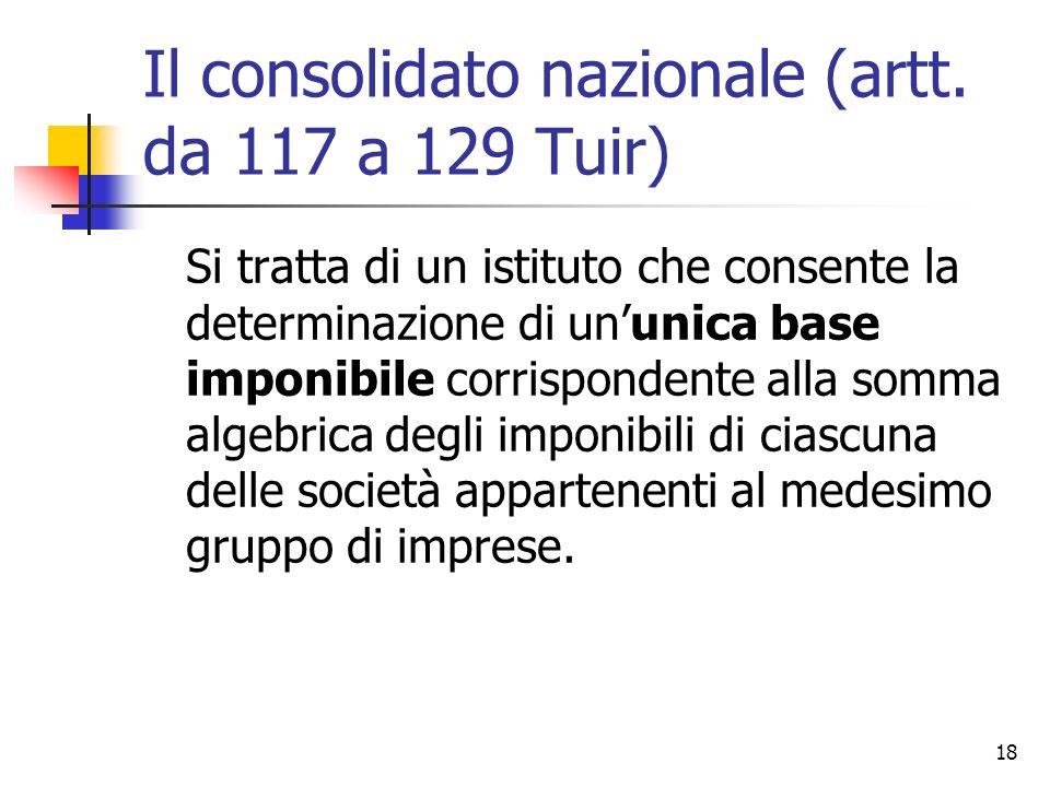 18 Il consolidato nazionale (artt. da 117 a 129 Tuir) Si tratta di un istituto che consente la determinazione di un'unica base imponibile corrisponden
