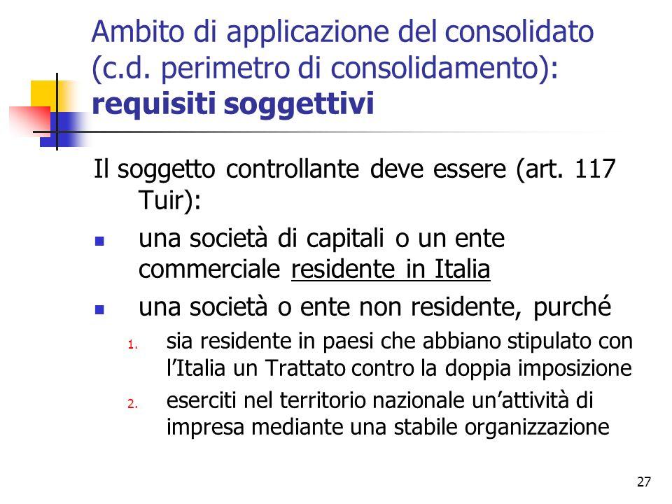 27 Ambito di applicazione del consolidato (c.d. perimetro di consolidamento): requisiti soggettivi Il soggetto controllante deve essere (art. 117 Tuir