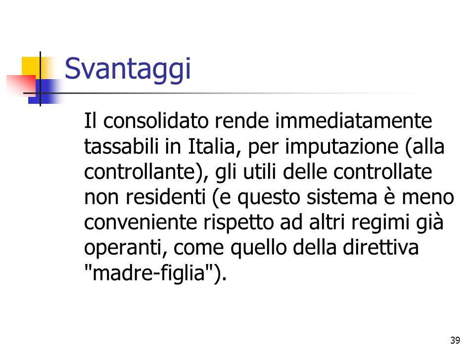 39 Svantaggi Il consolidato rende immediatamente tassabili in Italia, per imputazione (alla controllante), gli utili delle controllate non residenti (