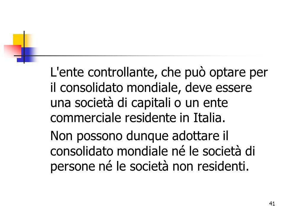 41 L'ente controllante, che può optare per il consolidato mondiale, deve essere una società di capitali o un ente commerciale residente in Italia. Non