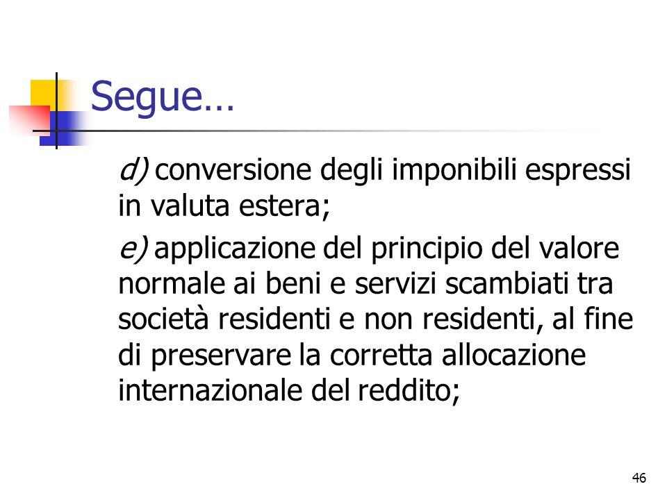 46 Segue… d) conversione degli imponibili espressi in valuta estera; e) applicazione del principio del valore normale ai beni e servizi scambiati tra