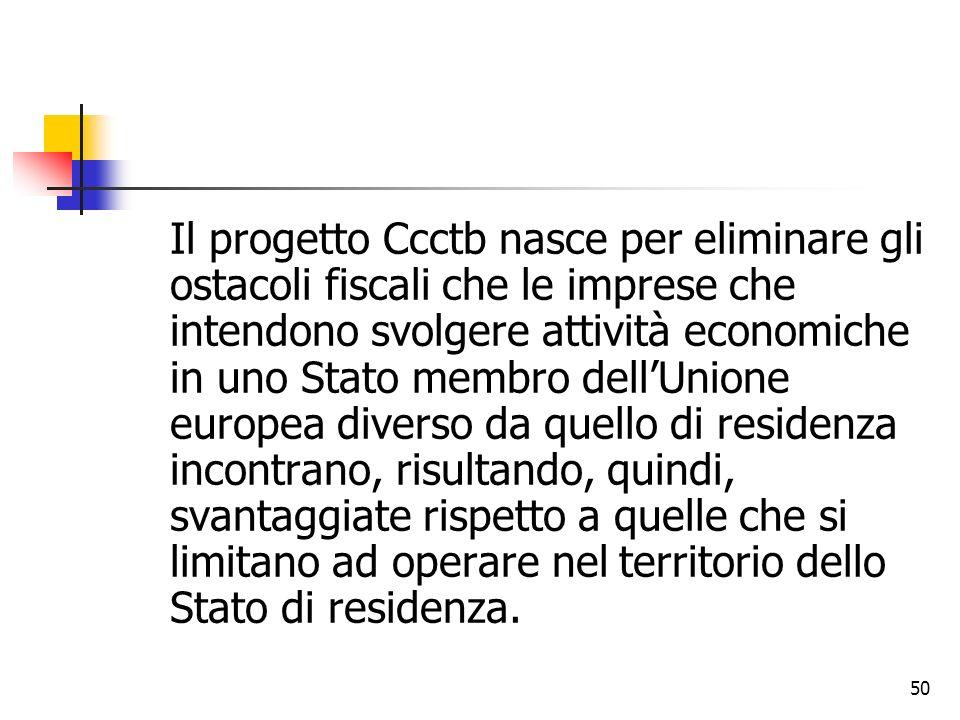 50 Il progetto Ccctb nasce per eliminare gli ostacoli fiscali che le imprese che intendono svolgere attività economiche in uno Stato membro dell'Union
