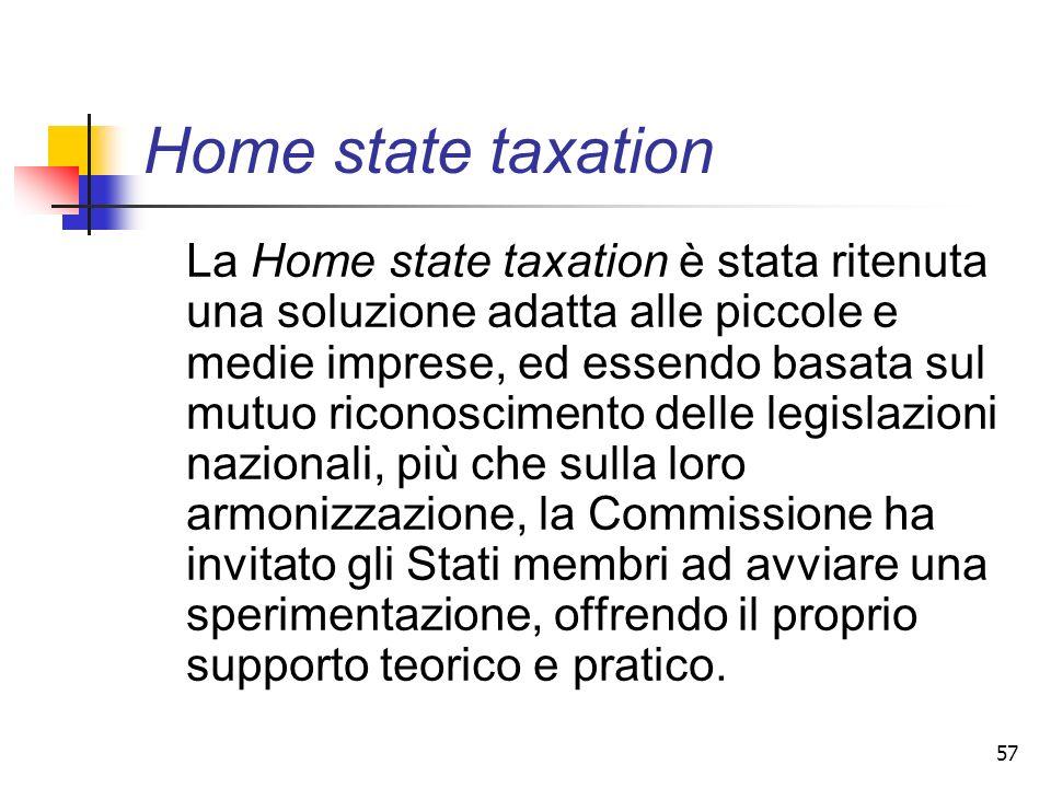 57 Home state taxation La Home state taxation è stata ritenuta una soluzione adatta alle piccole e medie imprese, ed essendo basata sul mutuo riconosc