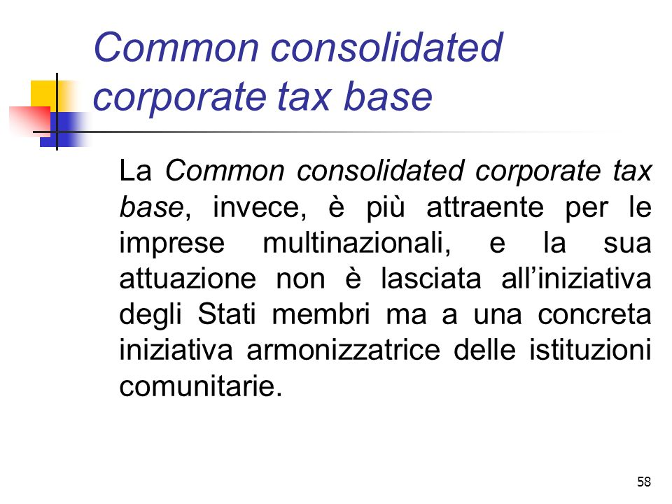58 Common consolidated corporate tax base La Common consolidated corporate tax base, invece, è più attraente per le imprese multinazionali, e la sua a