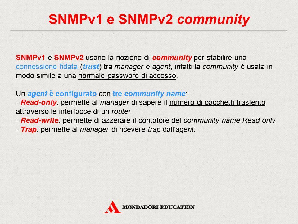 SNMPv3 community La maggior parte dei produttori configura delle community string (una sorta di password) di default che sono inviate in chiaro e solitamente note: - pubblic per read-only - private per read-write Questo comporta problemi di sicurezza, risolti, come accennato in precedenza, dall'introduzione di SNMPv3 che introduce meccanismi di crittografia e autenticazione nelle comunicazioni tra manager e agent.