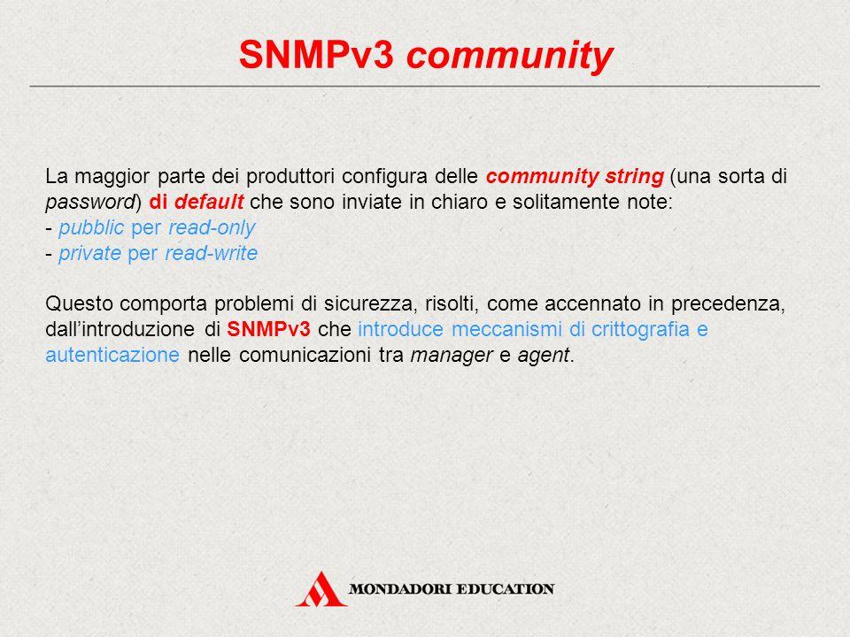 SNMPv3 community La maggior parte dei produttori configura delle community string (una sorta di password) di default che sono inviate in chiaro e soli