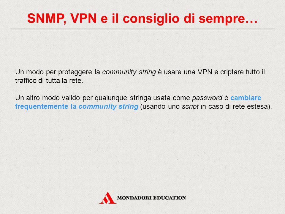 SNMP, VPN e il consiglio di sempre… Un modo per proteggere la community string è usare una VPN e criptare tutto il traffico di tutta la rete. Un altro