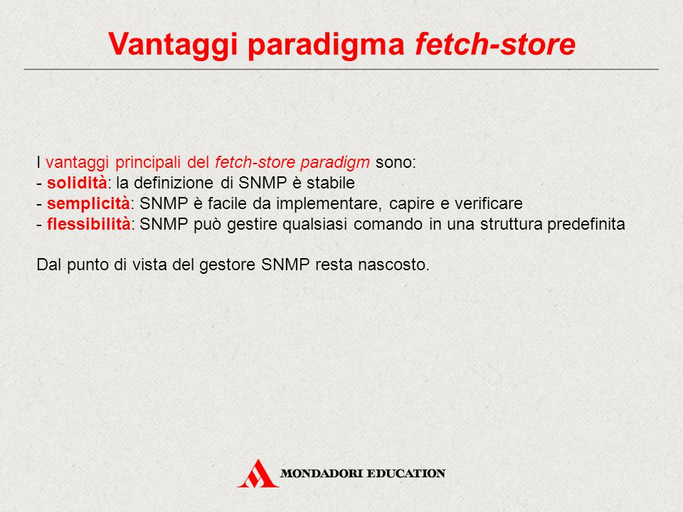 Vantaggi paradigma fetch-store I vantaggi principali del fetch-store paradigm sono: - solidità: la definizione di SNMP è stabile - semplicità: SNMP è