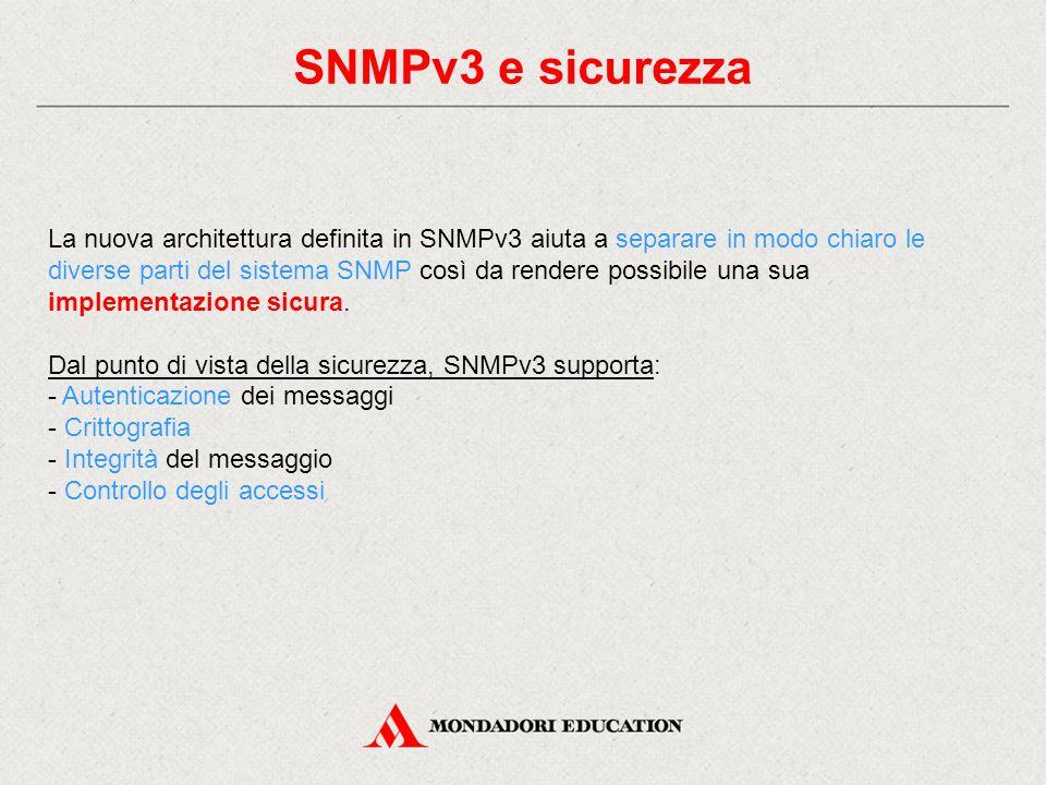Modularità SNMPv3 I modelli definiti in SNMPv3 per la sicurezza sono: - USM (User-based Security Model): è usato per autenticare una SNMP entity e fornisce servizi di crittografia (encryption) per rendere sicure le comunicazioni tra manager e agent; - VACM (View-based Access Control Model): è usato per configurare i diritti di accesso a un gruppo di entity (manager) tramite la definizione di viste che permettono di filtrare l'accesso agli oggetti delle MIB.