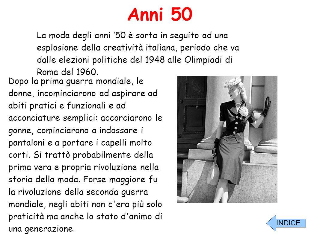 Anni 50 La moda degli anni '50 è sorta in seguito ad una esplosione della creatività italiana, periodo che va dalle elezioni politiche del 1948 alle O