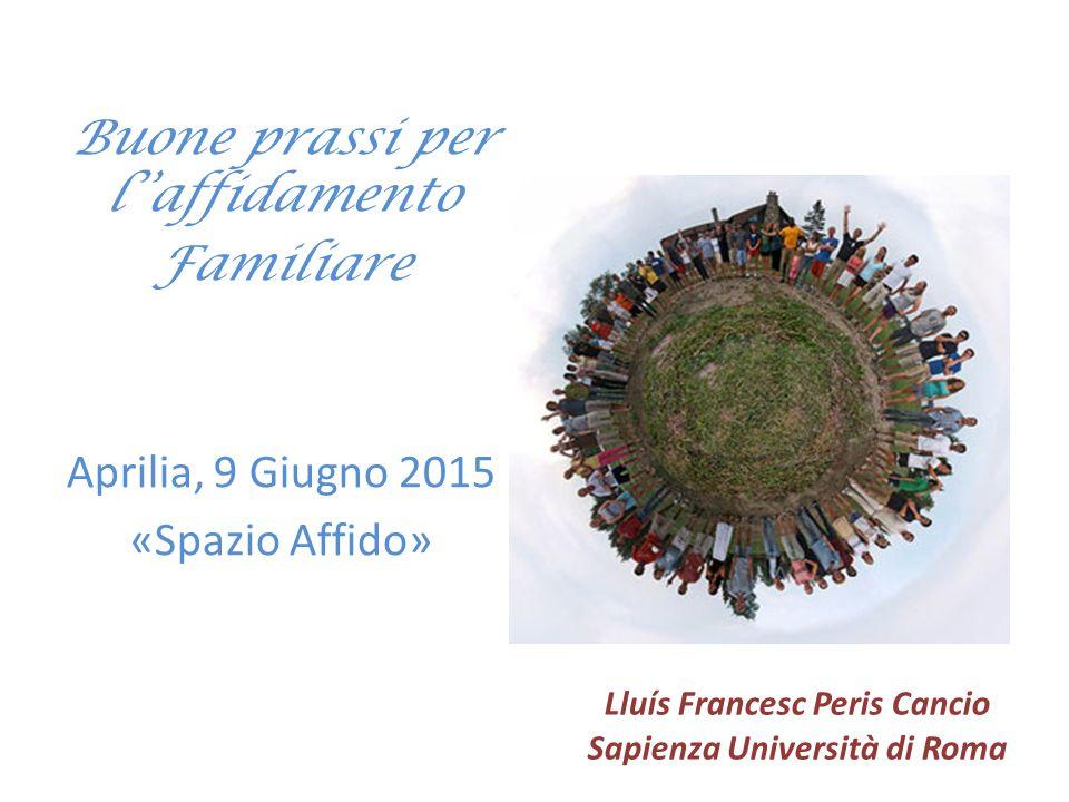 Buone prassi per l''affidamento Familiare Aprilia, 9 Giugno 2015 «Spazio Affido» Lluís Francesc Peris Cancio Sapienza Università di Roma