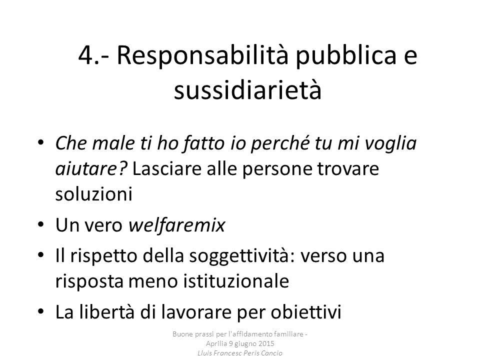 4.- Responsabilità pubblica e sussidiarietà Che male ti ho fatto io perché tu mi voglia aiutare? Lasciare alle persone trovare soluzioni Un vero welfa