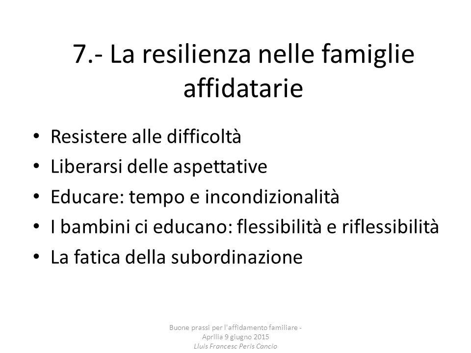 7.- La resilienza nelle famiglie affidatarie Resistere alle difficoltà Liberarsi delle aspettative Educare: tempo e incondizionalità I bambini ci educ