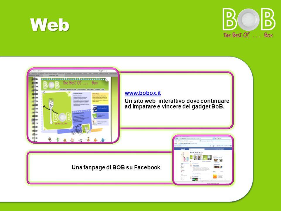 Web www.bobox.it Un sito web interattivo dove continuare ad imparare e vincere dei gadget BoB. Una fanpage di BOB su Facebook